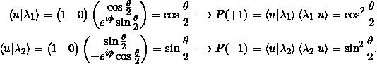\begin{align*} \braket{u|\lambda_1} = \begin{pmatrix} 1&0\end{pmatrix} \begin{pmatrix} \cos \frac{\theta}{2} \\ e^{i \phi} \sin \frac{\theta}{2} \end{pmatrix} = \cos \frac{\theta}{2} &\longrightarrow P(+1) = \braket{u|\lambda_1} \braket{\lambda_1|u} = \cos^2\frac{\theta}{2}\\ \braket{u|\lambda_2}= \begin{pmatrix} 1&0\end{pmatrix} \begin{pmatrix} \sin \frac{\theta}{2} \\ -e^{i\phi} \cos \frac{\theta}{2} \end{pmatrix} = \sin \frac{\theta}{2} &\longrightarrow P(-1) = \braket{u|\lambda_2} \braket{\lambda_2|u} = \sin^2\frac{\theta}{2}. \end{align*}