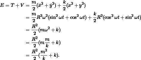 \begin{align*}E = T + V &= \frac{m}{2} (\dot{x}^2 + \dot{y}^2 ) + \frac{k}{2}(x^2 + y^2)\\&= \frac{m}{2}R^2\omega^2(\sin^2 \omega t + \cos^2 \omega t) + \frac{k}{2}R^2(\cos^2 \omega t + \sin^2 \omega t)\\&= \frac{R^2}{2}(m \omega^2 + k)\\&= \frac{R^2}{2}(m \frac{m}{k} + k)\\&= \frac{R^2}{2} (\frac{m^2}{k} + k).\end{align*}