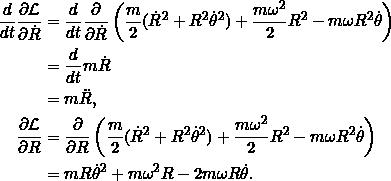 \[\begin{split}\frac{d}{dt} \pd{\Lag}{\dot{R}} &= \frac{d}{dt} \pd{}{\dot{R}} \left(\frac{m}{2} (\dot{R}^2 + R^2 \dot{\theta}^2) + \frac{m \omega^2}{2} R^2 - m\omega R^2 \dot{\theta}\right)\\&= \frac{d}{dt} m\dot{R}\\&= m \ddot{R},\\\pd{\Lag}{R} &= \pd{}{R} \left(\frac{m}{2} (\dot{R}^2 + R^2 \dot{\theta}^2) + \frac{m \omega^2}{2} R^2 - m\omega R^2 \dot{\theta}\right)\\&= m R \dot{\theta}^2 + m \omega^2 R - 2 m \omega R \dot{\theta}.\end{split}\]