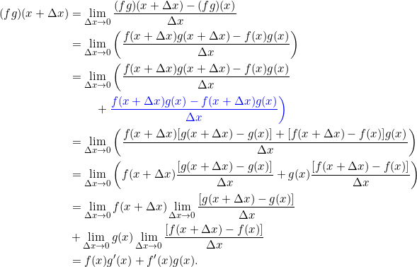 \[\begin{split}(fg)(x+\Delta x) &= \lim_{\Delta x \rightarrow 0} \frac{(fg)(x + \Delta x) - (fg)(x)}{\Delta x} \\&= \lim_{\Delta x \rightarrow 0} \left(\frac{ f(x + \Delta x)g(x+\Delta x) - f(x)g(x)}{\Delta x} \right)\\&= \lim_{\Delta x \rightarrow 0} \bigg(\frac{ f(x + \Delta x)g(x+\Delta x) - f(x)g(x)}{\Delta x}\\& \phantom{\lim_{\Delta x \rightarrow 0}}+ \color{blue}{\frac{f(x+\Delta x) g(x) - f(x+\Delta x) g(x)}{\Delta x}}\bigg)\\&= \lim_{\Delta x \rightarrow 0} \left(\frac{ f(x + \Delta x)[g(x+\Delta x)-g(x)] + [f(x+\Delta x) - f(x)]g(x) }{\Delta x} \right)\\&= \lim_{\Delta x \rightarrow 0} \left( f(x + \Delta x)\frac{[g(x+\Delta x)-g(x)]}{\Delta x} + g(x) \frac{[f(x+\Delta x) - f(x)] }{\Delta x} \right)\\&= \lim_{\Delta x \rightarrow 0} f(x + \Delta x) \lim_{\Delta x \rightarrow 0} \frac{[g(x+\Delta x)-g(x)]}{\Delta x}\\&+ \lim_{\Delta x \rightarrow 0}g(x) \lim_{\Delta x \rightarrow 0}\frac{[f(x+\Delta x) - f(x)] }{\Delta x} \\&= f(x) g'(x) + f'(x) g(x).\end{split}\]