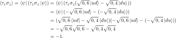 \[ \begin{split}\braket{\tau_z \sigma_z} = \bra{\psi} (\tau_z \sigma_z \ket{\psi}) &= \bra{\psi} (\tau_z \sigma_z (\sqrt{0,6} \ket{ud} - \sqrt{0,4} \ket{du}) ) \\&= \bra{\psi} (- \sqrt{0,6} \ket{ud} - ( -\sqrt{0,4} \ket{du}))\\&=(\sqrt{0,6} \bra{ud} - \sqrt{0,4} \bra{du} )(-\sqrt{0,6} \ket{ud} - ( -\sqrt{0,4} \ket{du})) \\&=-\sqrt{0,6}\sqrt{0,6} - \sqrt{0,4} \sqrt{0,4}\\&= -1.\end{split}\]