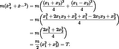 \begin{align*}m(\dot{x}_+^2 + \dot{x}-^2) &= m\bigg( \frac{(x_1+x_2)^2}{4} + \frac{(x_1-x_2)^2}{4} \bigg)\\&= m \bigg( \frac{x_1^2 + 2x_1x_2 + x_2^2 + x_1^2 - 2x_1x_2+x_2^2}{4} \bigg) \\&= m\bigg(\frac{2x_1^2 + 2x_2^2}{4}\bigg)\\&= \frac{m}{2}(x_1^2 + x_2^2) = T.\end{align*}