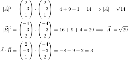 \[\begin{split} \vec{A} ^2 &= \begin{pmatrix} 2\\-3\\1\end{pmatrix} \cdot \begin{pmatrix} 2\\-3\\1\end{pmatrix} = 4 + 9 + 1 = 14 \Longrightarrow  \vec{A}  = \sqrt{14}\\ \vec{B} ^2 &= \begin{pmatrix} -4\\-3\\2\end{pmatrix} \cdot \begin{pmatrix} -4\\-3\\2\end{pmatrix} = 16 + 9 + 4 = 29 \Longrightarrow  \vec{A}  = \sqrt{29}\\\vec{A} \cdot\vec{B} &= \begin{pmatrix} 2\\-3\\1\end{pmatrix} \cdot \begin{pmatrix} -4\\-3\\2\end{pmatrix} = -8 + 9 +2 = 3\end{split}\]