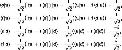\begin{align*}\braket{o u} &= \frac{1}{\sqrt{2}}\big(\bra{u} - i \bra{d} \big) \ket{u} = \frac{1}{\sqrt{2}} (\braket{u u} - i \braket{d u}) = \frac{1}{\sqrt{2}},\\\braket{i u} &= \frac{1}{\sqrt{2}}\big(\bra{u} + i \bra{d} \big) \ket{u} = \frac{1}{\sqrt{2}} (\braket{u u} + i \braket{d u}) = \frac{1}{\sqrt{2}},\\\braket{o d} &= \frac{1}{\sqrt{2}}\big(\bra{u} - i \bra{d} \big) \ket{d} = \frac{1}{\sqrt{2}} (\braket{u d} - i \braket{d d}) = \frac{-i}{\sqrt{2}},\\\braket{i d} &= \frac{1}{\sqrt{2}}\big(\bra{u} + i \bra{d} \big) \ket{d} = \frac{1}{\sqrt{2}} (\braket{u d} + i \braket{d d}) = \frac{i}{\sqrt{2}}.\end{align*}