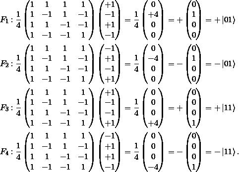 \[\begin{split}F_1 &:   \frac{1}{4} \begin{pmatrix} 1&1&1&1 \\ 1&-1&1&-1 \\ 1&1&-1&-1 \\ 1&-1&-1&1 \end{pmatrix}  \begin{pmatrix} +1\\-1\\+1\\-1 \end{pmatrix} = \frac{1}{4} \begin{pmatrix} 0\\+4\\0\\0 \end{pmatrix} = +\begin{pmatrix} 0\\1\\0\\0 \end{pmatrix} = +\ket{01}\\F_2 &: \frac{1}{4} \begin{pmatrix} 1&1&1&1 \\ 1&-1&1&-1 \\ 1&1&-1&-1 \\ 1&-1&-1&1 \end{pmatrix} \begin{pmatrix} -1\\+1\\-1\\+1\end{pmatrix} = \frac{1}{4} \begin{pmatrix} 0\\-4\\0\\0 \end{pmatrix} = -\begin{pmatrix} 0\\1\\0\\0 \end{pmatrix} = -\ket{01}\\F_3 &:\frac{1}{4} \begin{pmatrix} 1&1&1&1 \\ 1&-1&1&-1 \\ 1&1&-1&-1 \\ 1&-1&-1&1 \end{pmatrix} \begin{pmatrix} +1\\-1\\-1\\+1 \end{pmatrix} = \frac{1}{4} \begin{pmatrix} 0\\0\\0\\+4 \end{pmatrix} = +\begin{pmatrix} 0\\0\\0\\1 \end{pmatrix} = +\ket{11}\\F_4 &: \frac{1}{4} \begin{pmatrix} 1&1&1&1 \\ 1&-1&1&-1 \\ 1&1&-1&-1 \\ 1&-1&-1&1 \end{pmatrix} \begin{pmatrix}-1\\+1\\+1\\-1 \end{pmatrix} = \frac{1}{4} \begin{pmatrix} 0\\0\\0\\-4 \end{pmatrix} = -\begin{pmatrix} 0\\0\\0\\1 \end{pmatrix} = -\ket{11}.\end{split}\]