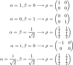 \begin{align*}\alpha=1, \beta = 0 &\longrightarrow \rho = \begin{pmatrix} 1 & 0 \\ 0 & 0\end{pmatrix} \\\alpha=0, \beta = 1 &\longrightarrow \rho = \begin{pmatrix} 0 & 0 \\ 0 & 1\end{pmatrix} \\\alpha= \beta = \frac{1}{\sqrt{2}} &\longrightarrow \rho = \begin{pmatrix} \frac{1}{2} & \frac{1}{2} \\ \frac{1}{2} & \frac{1}{2}\end{pmatrix} \\\alpha=i, \beta = 0 &\longrightarrow \rho = \begin{pmatrix} -1 & 0 \\ 0 & 0\end{pmatrix}\\\alpha=\frac{i}{\sqrt{2}}, \beta = \frac{1}{\sqrt{2}} &\longrightarrow \rho = \begin{pmatrix} \frac{1}{2} & \frac{i}{2} \\ \frac{1}{2} & \frac{1}{2}\end{pmatrix}\end{align*}