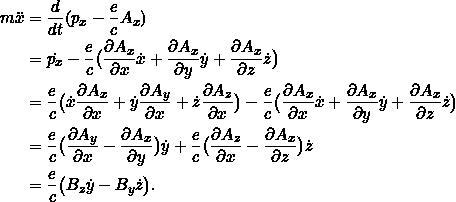 \begin{align*} m\ddot{x} &= \frac{d}{dt} (p_x - \frac{e}{c} A_x) \\ &= \dot{p_x} - \frac{e}{c} \big(\pd{A_x}{x}\dot{x} + \pd{A_x}{y}\dot{y} +\pd{A_x}{z}\dot{z}\big)\\ &= \frac{e}{c} \big(\dot{x} \pd{A_x}{x} + \dot{y} \pd{A_y}{x} + \dot{z} \pd{A_z}{x} \big) - \frac{e}{c} \big(\pd{A_x}{x}\dot{x} + \pd{A_x}{y}\dot{y} +\pd{A_x}{z}\dot{z}\big)\\ &= \frac{e}{c} \big( \pd{A_y}{x} - \pd{A_x}{y} \big) \dot{y} +\frac{e}{c} \big( \pd{A_z}{x} - \pd{A_x}{z} \big) \dot{z}\\ &=\frac{e}{c} \big( B_z \dot{y} - B_y \dot{z} \big). \end{align*}