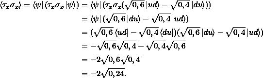 \[ \begin{split}\braket{\tau_x \sigma_x} = \bra{\psi} (\tau_x \sigma_x\ket{\psi}) &= \bra{\psi} (\tau_x \sigma_x (\sqrt{0,6} \ket{ud} - \sqrt{0,4} \ket{du}) ) \\&= \bra{\psi} ( \sqrt{0,6} \ket{du} -  \sqrt{0,4} \ket{ud})\\&=(\sqrt{0,6} \bra{ud} - \sqrt{0,4} \bra{du} )(\sqrt{0,6} \ket{du} - \sqrt{0,4} \ket{ud}) \\&=-\sqrt{0,6}\sqrt{0,4} - \sqrt{0,4} \sqrt{0,6}\\&= -2 \sqrt{0,6}\sqrt{0,4} \\ &= -2 \sqrt{0,24}.\end{split}\]