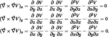 \[\begin{split}(\vnabla \times \vnabla V)_x &= \pd{}{y} \pd{V}{z} - \pd{}{z} \pd{V}{y} = \frac{\partial^2 V}{\partial y \partial z} - \frac{\partial^2 V}{\partial z \partial y} = 0\\(\vnabla \times \vnabla V)_y &= \pd{}{z} \pd{V}{x} - \pd{}{x} \pd{V}{z} = \frac{\partial^2 V}{\partial z \partial x} - \frac{\partial^2 V}{\partial x \partial z} = 0\\(\vnabla \times \vnabla V)_z &= \pd{}{x} \pd{V}{y} - \pd{}{y} \pd{V}{x} = \frac{\partial^2 V}{\partial x \partial y} - \frac{\partial^2 V}{\partial y \partial x} = 0.\\\end{split}\]