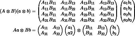 \begin{align*}(A \otimes B) (a \otimes b) &= \begin{pmatrix}A_{11}B_{11} & A_{11} B_{12} & A_{12}B_{11} & A_{12} B_{12} \\A_{11}B_{21} & A_{11} B_{22} & A_{12}B_{21} & A_{12} B_{22} \\A_{21}B_{11} & A_{21} B_{12} & A_{22}B_{11} & A_{22} B_{12} \\A_{21}B_{21} & A_{21} B_{22} & A_{22}B_{21} & A_{22} B_{22}\end{pmatrix}\begin{pmatrix} a_1 b_1 \\ a_1 b_2 \\ a_2 b_1 \\ a_2 b_2 \end{pmatrix}  \\Aa \otimes Bb &=\begin{pmatrix} A_{11} & A_{12}\\ A_{21} & A_{22} \end{pmatrix} \begin{pmatrix} a_1 \\ a2 \end{pmatrix}\otimes\begin{pmatrix}B_{11} & B_{12} \\B_{21} & B_{22}\end{pmatrix}\begin{pmatrix} b_1 \\ b_2\end{pmatrix}\end{align*}