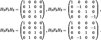 \[\begin{split}H_2F_1H_2 &=   \begin{pmatrix} 1&0&0&0 \\ 0&1&0&0 \\ 0&0&1&0 \\ 0&0&0&1 \end{pmatrix},  H_2 F_2   H_2 =   \begin{pmatrix} 1&0&0&0 \\ 0&-1&0&0 \\ 0&0&1&0 \\ 0&0&0&-1 \end{pmatrix},  \\H_2 F_3  H_2  &=   \begin{pmatrix} 1&0&0&0 \\ 0&0&0&1 \\ 0&0&1&0 \\ 0&1&0&0 \end{pmatrix},  H_2 F_4  H_2  =   \begin{pmatrix} 1&0&0&0 \\ 0&0&0&-1 \\ 0&0&1&0 \\ 0&-1&0&0 \end{pmatrix}.\end {split} \]